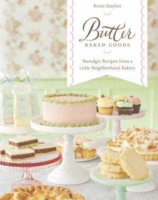 Butter Baked Goods: Nostalgic Recipes from a Little Neighborhood Bakery - Daykin, Rosie