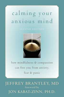 Calming Your Anxious Mind: How Mindfulness & Compassion Can Free You from Anxiety, Fear & Panic - Brantley, Jeffrey, Dr., MD, and Kabat-Zinn, Jon, PhD (Foreword by)
