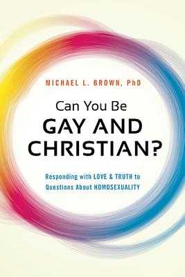 Can You Be Gay and Christian?: Responding with Love and Truth to Questions about Homosexuality - Brown, Michael L, PhD