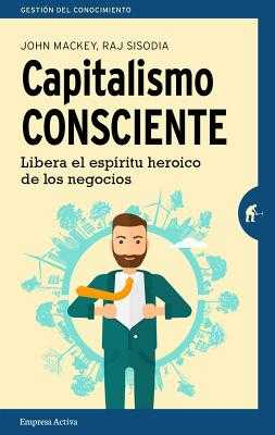 Capitalismo Consciente - Mackey, John, and Sisodia, Rajendra, and Barguanao Viana, Alfonso