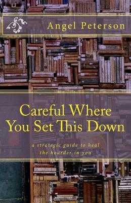 Careful Where You Set This Down: A Strategic Guide to Heal the Hoarder in You - Jensen, Sharon, MN, RN (Editor), and Peterson, Angel