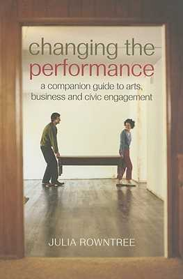 Changing the Performance: A Companion Guide to Arts, Business and Civic Engagement - Rowntree, Julia