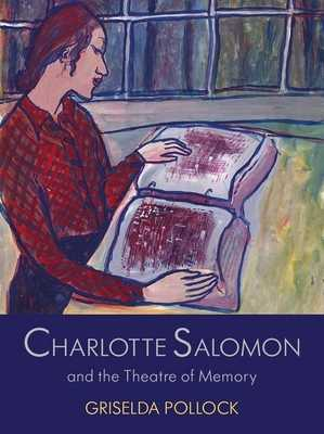 Charlotte Salomon and the Theatre of Memory - Pollock, Griselda