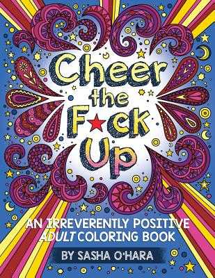 Cheer the F*ck Up: An Irreverently Positive Adult Coloring Book - O'Hara, Sasha