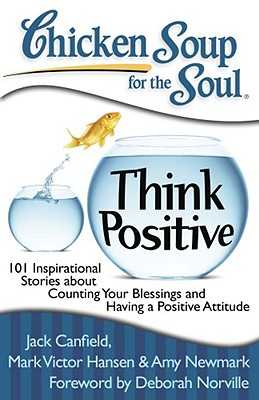 Chicken Soup for the Soul: Think Positive: 101 Inspirational Stories about Counting Your Blessings and Having a Positive Attitude - Canfield, Jack, and Hansen, Mark Victor, and Newmark, Amy