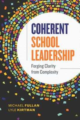 Coherent School Leadership: Forging Clarity from Complexity - Fullan, Michael, and Kirtman, Lyle
