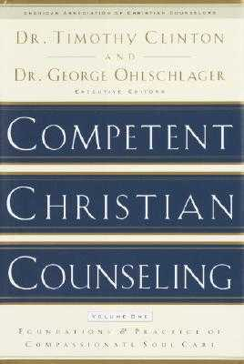 Competent Christian Counseling, Volume One: Foundations and Practice of Compassionate Soul Care - Clinton, Timothy (Editor), and Ohlschlager, George (Editor)