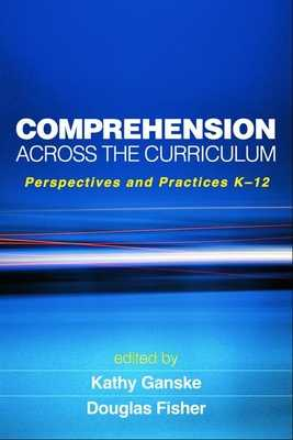 Comprehension Across the Curriculum: Perspectives and Practices K-12 - Ganske, Kathy, PhD (Editor), and Fisher, Douglas, PhD (Editor)
