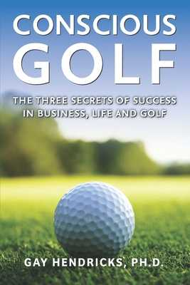 Conscious Golf: The Three Secrets of Success in Business, Life and Golf - Hendricks, Gay