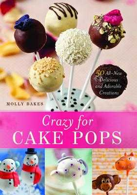 Crazy for Cake Pops: 50 All-New Delicious and Adorable Creations - Bakes, Molly