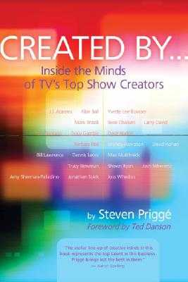 Created by . . .: Inside the Minds of TV's Top Show Creators - Prigge, Steven, and Danson, Ted (Foreword by)