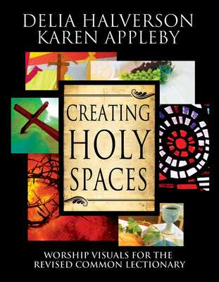 Creating Holy Spaces: Worship Visuals for the Revised Common Lectionary - Halverson, Delia, and Appleby, Karen