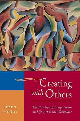 Creating with Others: The Practice of Imagination in Life, Art, and the Workplace - McNiff, Shaun