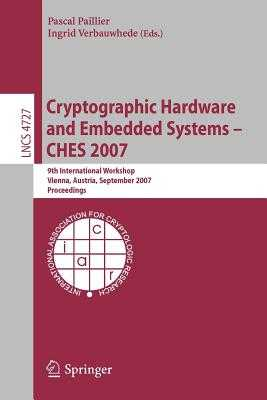 Cryptographic Hardware and Embedded Systems - Ches 2007: 9th International Workshop, Vienna, Austria, September 10-13, 2007, Proceedings - Paillier, Pascal (Editor), and Verbauwhede, Ingrid (Editor)