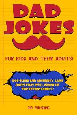 Dad Jokes for Kids and Their Adults! 1000 Clean and Absurdly Lame Jokes that Will Crack Up the Entire Family! - Publishing, Ciel