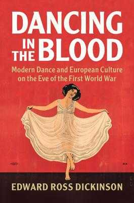 Dancing in the Blood: Modern Dance and European Culture on the Eve of the First World War - Dickinson, Edward Ross