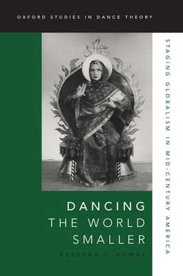 Dancing the World Smaller: Staging Globalism in Mid-Century America - Kowal, Rebekah J