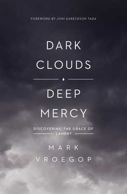 Dark Clouds, Deep Mercy: Discovering the Grace of Lament - Vroegop, Mark, and Tada, Joni Eareckson (Foreword by)