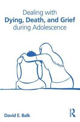 Dealing with Dying, Death, and Grief During Adolescence - Balk, David E