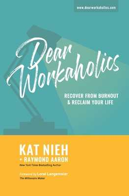 Dear Workaholics: Recover From Burnout & Reclaim Your Life - Aaron, Raymond, and Langemeier, Loral (Foreword by), and Nieh, Kat