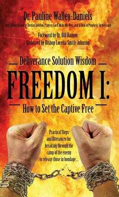 Deliverance Solution Wisdom - Freedom I: How to Set the Captive Free - Practical Steps and Utterances for Breaking Through the Camp of the Enemy to Re - Walley Daniels, Pauline, Dr.