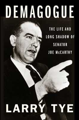 Demagogue: The Life and Long Shadow of Senator Joe McCarthy - Tye, Larry