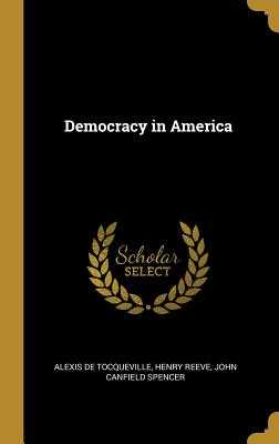 Democracy in America - de Tocqueville, Alexis, and Reeve, Henry, and Spencer, John Canfield