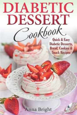 Diabetic Dessert Cookbook: Quick and Easy Diabetic Desserts, Bread, Cookies and Snacks Recipes. Enjoy Keto, Low Carb and Gluten Free Desserts. (Diabetic and Pre-Diabetic Cookbook) - Bright, Anna
