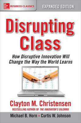 Disrupting Class, Expanded Edition: How Disruptive Innovation Will Change the Way the World Learns - Christensen, Clayton M, and Horn, Michael B, and Johnson, Curtis W