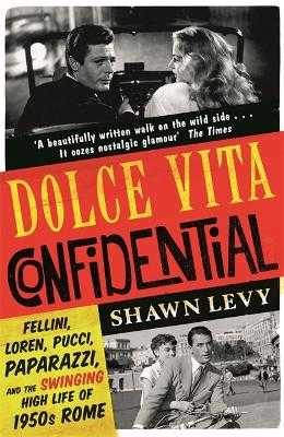Dolce Vita Confidential: Fellini, Loren, Pucci, Paparazzi and the Swinging High Life of 1950s Rome - Levy, Shawn