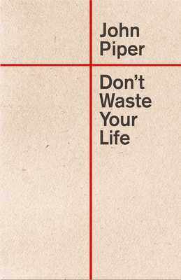 Don't Waste Your Life - Piper, John, Dr.