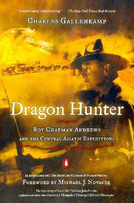 Dragon Hunter: Roy Chapman Andrews and the Central Asiatic Expeditions - Gallenkamp, Charles, and Novacek, Michael J, Professor (Foreword by)