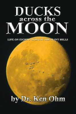 Ducks Across the Moon: Life on Eighty Acres in the Flint Hills - Ohm, Ken