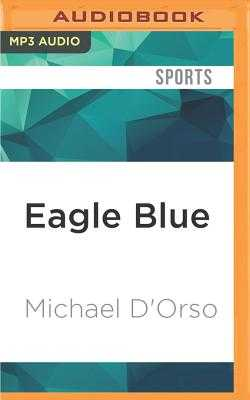 Eagle Blue: A Team, a Tribe, and a High School Basketball Season in Arctic Alaska - D'Orso, Michael, and Ganser, L J (Read by)