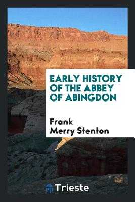Early History of the Abbey of Abingdon - Stenton, Frank Merry