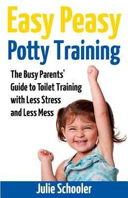 Easy Peasy Potty Training: The Busy Parents' Guide to Toilet Training with Less Stress and Less Mess - Schooler, Julie