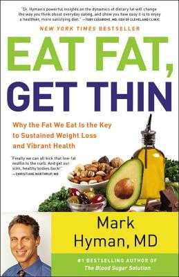 Eat Fat, Get Thin: Why the Fat We Eat Is the Key to Sustained Weight Loss and Vibrant Health - Hyman, Mark, MD