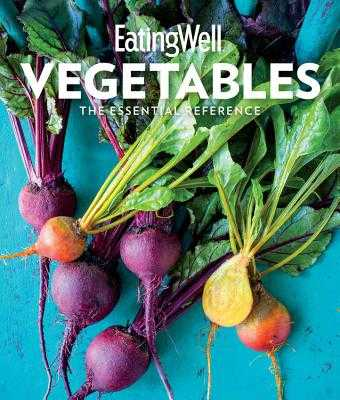 Eatingwell Vegetables: The Essential Reference - The Editors of Eatingwell