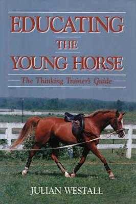 Educating the Young Horse: The Thinking Trainer's Guide - Westall, Julian