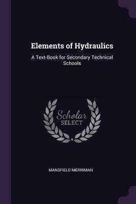Elements of Hydraulics: A Text-Book for Secondary Technical Schools - Merriman, Mansfield