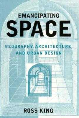 Emancipating Space: Geography, Architecture, and Urban Design - King, Ross