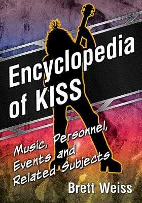 Encyclopedia of Kiss: Music, Personnel, Events and Related Subjects - Weiss, Brett