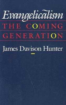 Evangelicalism: The Coming Generation - Hunter, James Davison, Prof.