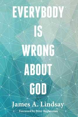 Everybody Is Wrong about God - Lindsay, James A, and Boghossian, Peter (Foreword by)