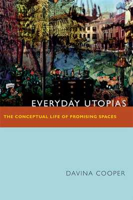 Everyday Utopias: The Conceptual Life of Promising Spaces - Cooper, Davina
