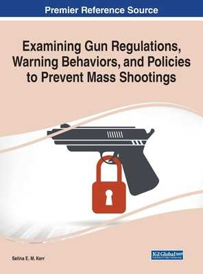 Examining Gun Regulations, Warning Behaviors, and Policies to Prevent Mass Shootings - Kerr, Selina E M