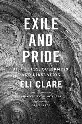 Exile and Pride: Disability, Queerness, and Liberation - Clare, Eli, and Morales, Aurora Levins (Foreword by), and Spade, Dean (Afterword by)