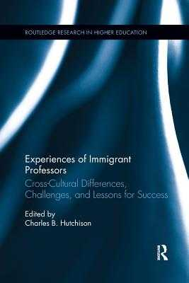 Experiences of Immigrant Professors: Challenges, Cross-Cultural Differences, and Lessons for Success - Hutchison, Charles B.