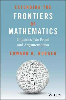 Extending the Frontiers of Mathematics: Inquiries Into Proof and Augmentation - Burger, Edward B