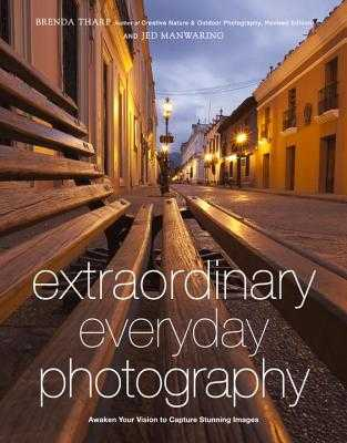 Extraordinary Everyday Photography: Awaken Your Vision to Create Stunning Images Wherever You Are - Tharp, Brenda, and Manwaring, Jed